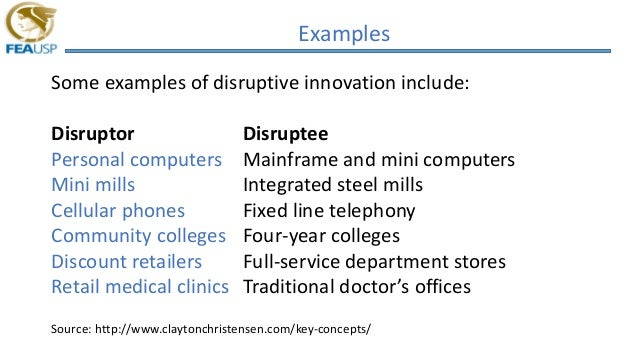 Examples Some examples of disruptive innovation include: Disruptor Disruptee Personal computers Mainframe and mini compute...