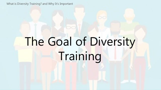 the importance of diversity training in business It's the beginning of a process to build understanding, cultural competency and the skills to prepare employees and managers at all levels to understand and own their role in attaining the organization's diversity and inclusion goals effective diversity training programs are aligned with business strategies.