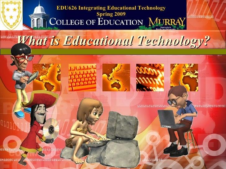 EDU626 Integrating Educational Technology Spring 2009 What is Educational Technology?