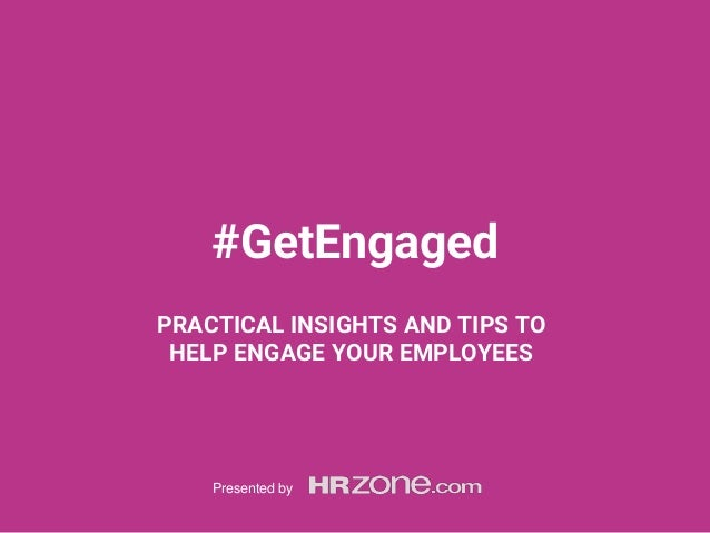 #GetEngaged PRACTICAL INSIGHTS AND TIPS TO HELP ENGAGE YOUR EMPLOYEES Presented by
