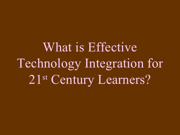 What is Effective Technology Integration for 21 st  Century Learners?