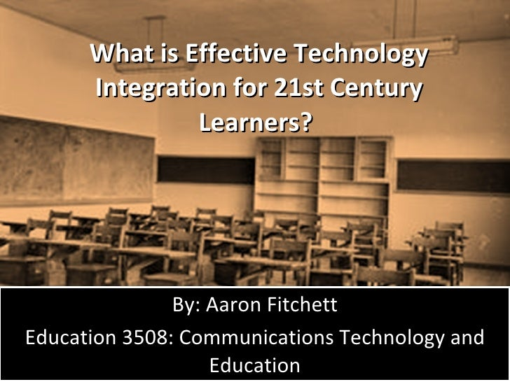 What is Effective Technology Integration for 21st Century Learners?  By: Aaron Fitchett Education 3508: Communications Tec...