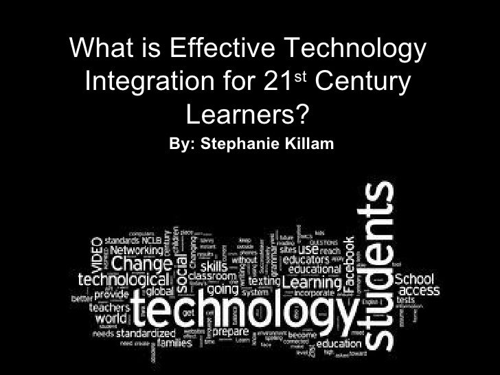 What is Effective Technology Integration for 21 st  Century Learners? By: Stephanie Killam