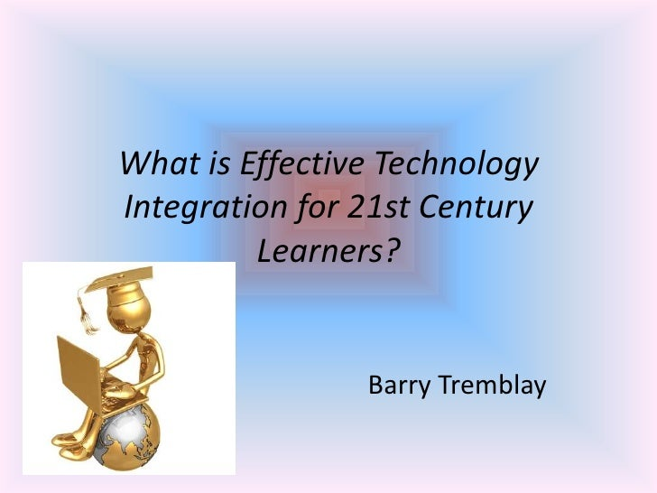 What is Effective Technology Integration for 21st Century Learners?<br />                                       Barry Trem...