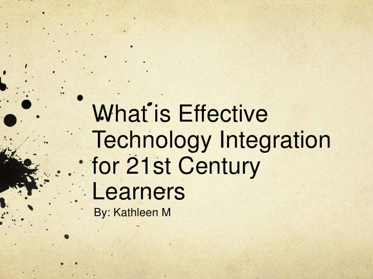 What is Effective Technology Integration for 21st Century Learners<br />By: Kathleen M<br />