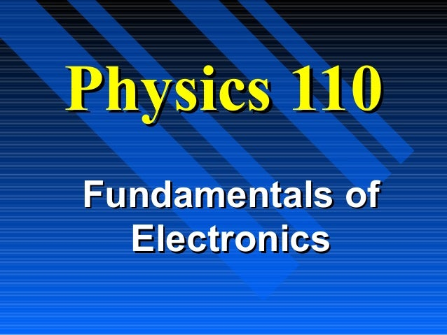 Physics 110Fundamentals of  Electronics