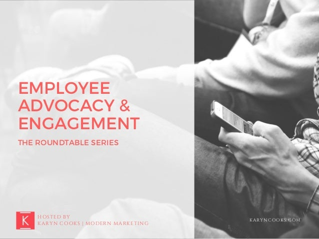 EMPLOYEE ADVOCACY & ENGAGEMENT THE ROUNDTABLE SERIES HOSTED BY KARYN COOKS | MODERN MARKETING KARYNCOOKS.COM