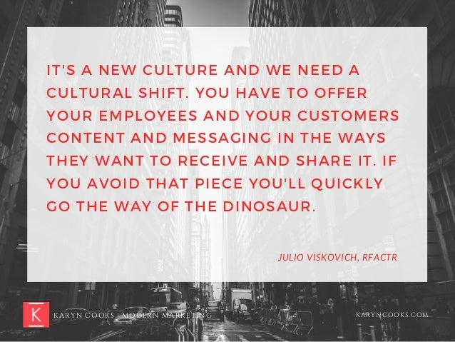 IT'S A NEW CULTURE AND WE NEED A CULTURAL SHIFT. YOU HAVE TO OFFER YOUR EMPLOYEES AND YOUR CUSTOMERS CONTENT AND MESSAGING...