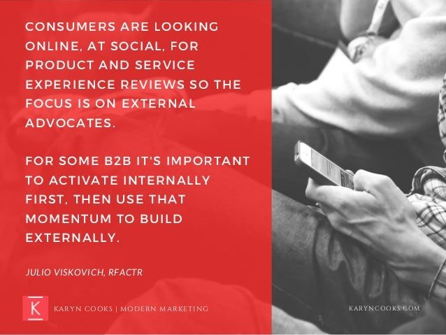 CONSUMERS ARE LOOKING ONLINE, AT SOCIAL, FOR PRODUCT AND SERVICE EXPERIENCE REVIEWS SO THE FOCUS IS ON EXTERNAL ADVOCATES....