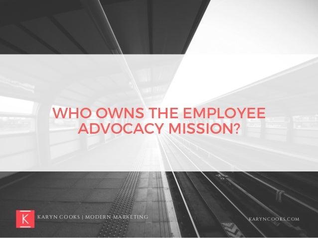 KARYN COOKS | MODERN MARKETING KARYNCOOKS.COM WHO OWNS THE EMPLOYEE ADVOCACY MISSION?