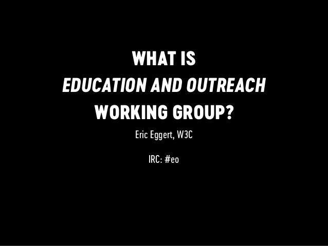 WHAT IS EDUCATION AND OUTREACH WORKING GROUP? Eric Eggert, W3C IRC: #eo