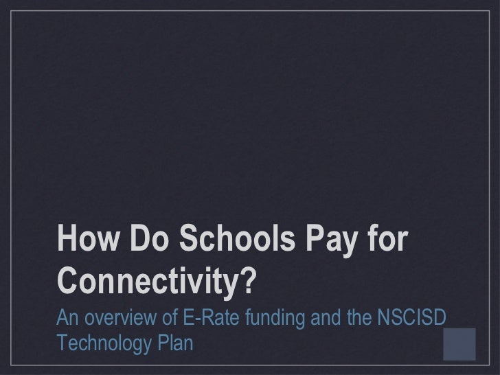 How Do Schools Pay for Connectivity? <ul><li>An overview of E-Rate funding and the NSCISD Technology Plan </li></ul>
