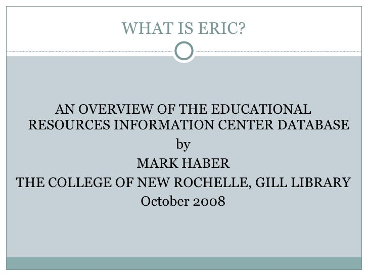 WHAT IS ERIC? <ul><li>AN OVERVIEW OF THE EDUCATIONAL RESOURCES INFORMATION CENTER DATABASE </li></ul><ul><li>by </li></ul>...