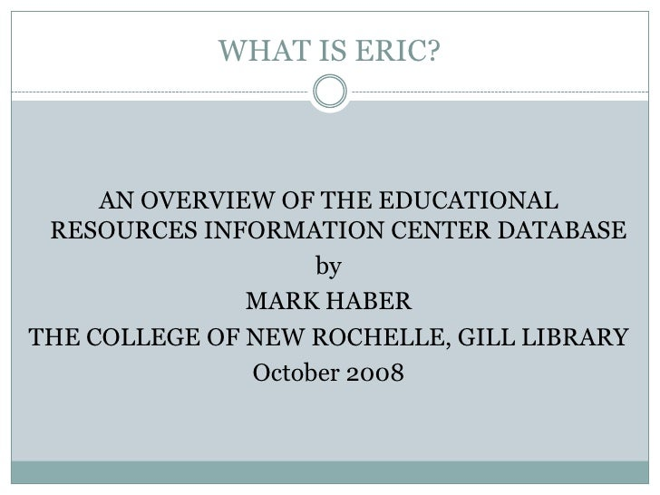 WHAT IS ERIC?<br />AN OVERVIEW OF THE EDUCATIONAL RESOURCES INFORMATION CENTER DATABASE<br />by<br />MARK HABER<br />THE C...