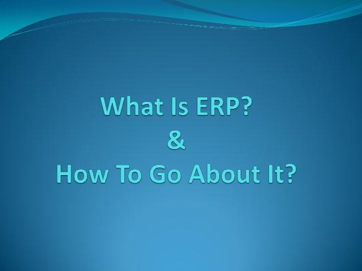    What Is ERP?   Why ERP?   General Perception   Ground Realities   Product Or Development?   Which ERP?   ERP Cos...