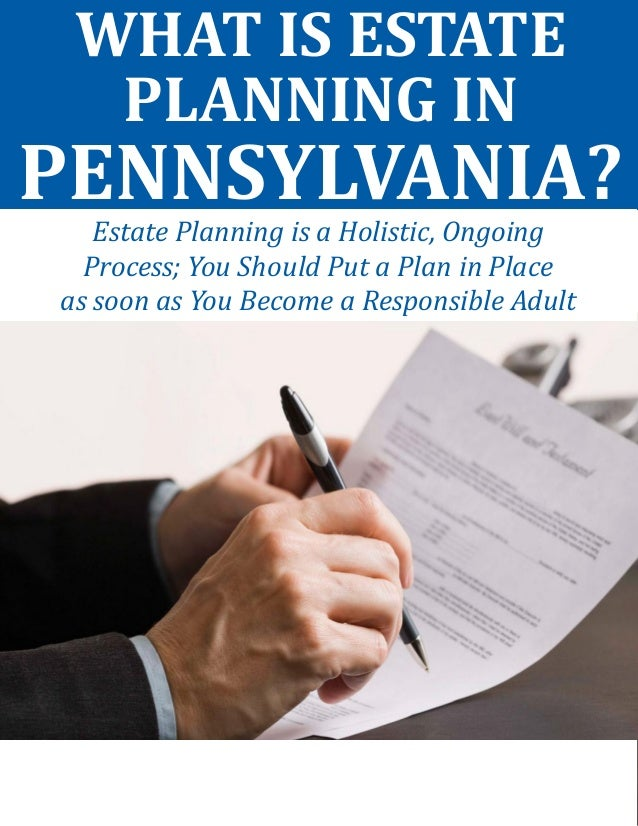 WHAT IS ESTATE PLANNING IN PENNSYLVANIA?  Estate Planning is a Holistic, Ongoing  Process; You Should Put a Plan in Place ...