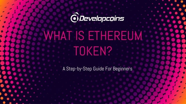 WHAT IS ETHEREUM TOKEN? A Step-by-Step Guide For Beginners