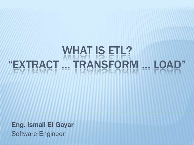 """WHAT IS ETL?""""EXTRACT … TRANSFORM … LOAD""""Eng. Ismail El GayarSoftware Engineer"""