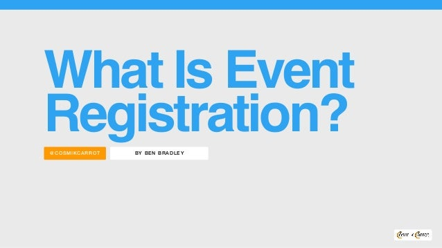 BY BEN BRADLEY@COS MIKC ARROT What Is Event Registration?