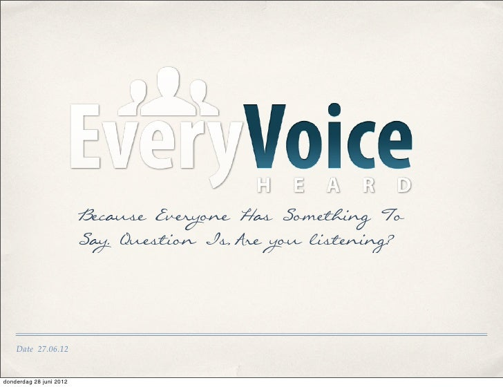 Because Everyone Has Something To                         Say. Question Is,Are you listening?    Date 27.06.12donderdag 28...
