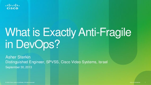 Cisco Confidential© 2013 Cisco and/or its affiliates. All rights reserved. 1 What is Exactly Anti-Fragile in DevOps? Asher...