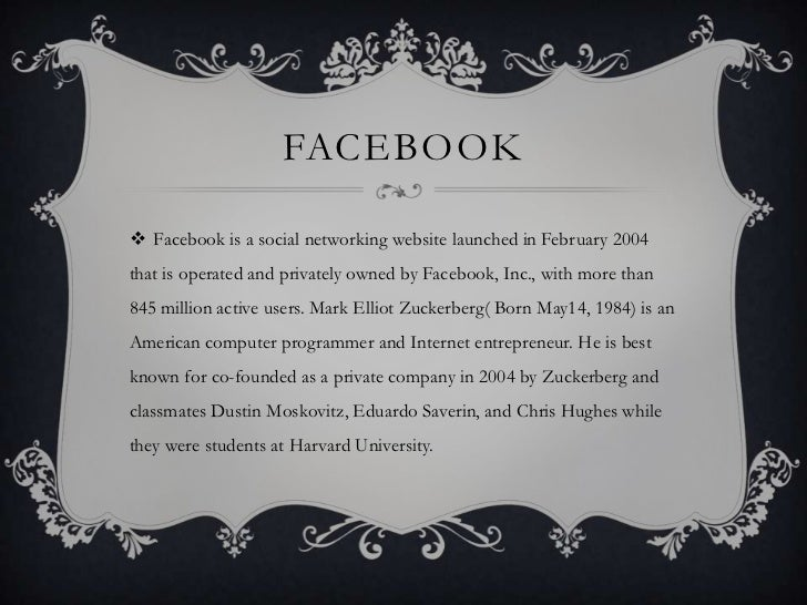 FACEBOOK Facebook is a social networking website launched in February 2004that is operated and privately owned by Faceboo...