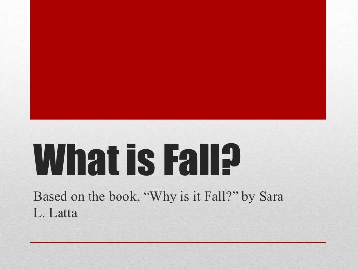 "What is Fall?Based on the book, ""Why is it Fall?"" by SaraL. Latta"