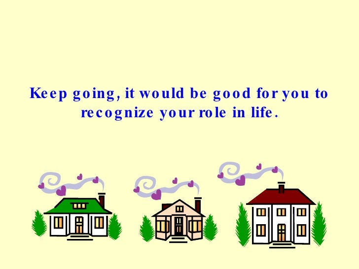 Keep going, it would be good for you to recognize your role in life.