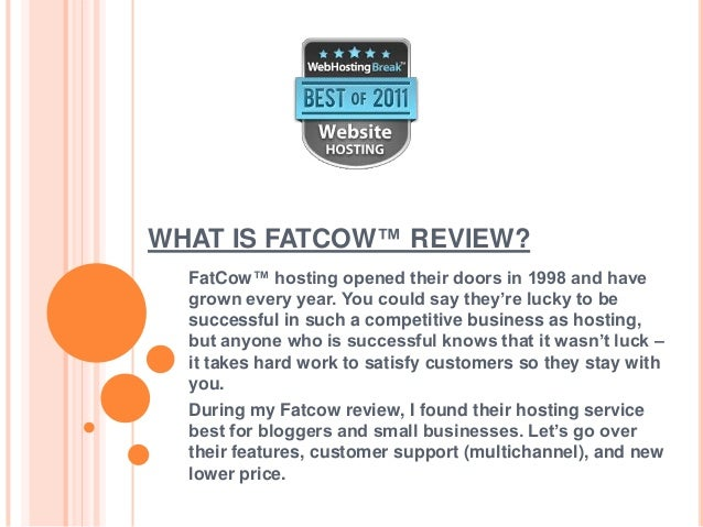 WHAT IS FATCOW™ REVIEW?  FatCow™ hosting opened their doors in 1998 and have  grown every year. You could say they're luck...