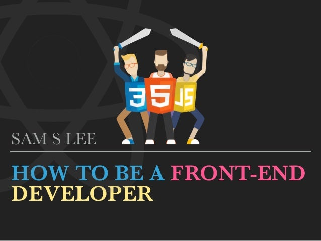 HOW TO BE A FRONT-END  DEVELOPER SAM S LEE