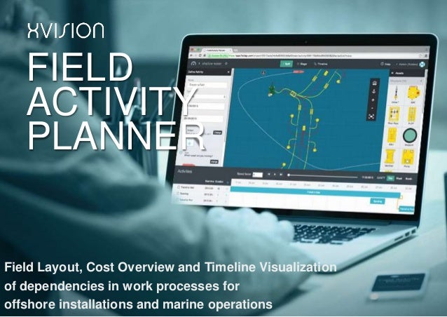 FIELD ACTIVITY PLANNER Field Layout, Cost Overview and Timeline Visualization of dependencies in work processes for offsho...