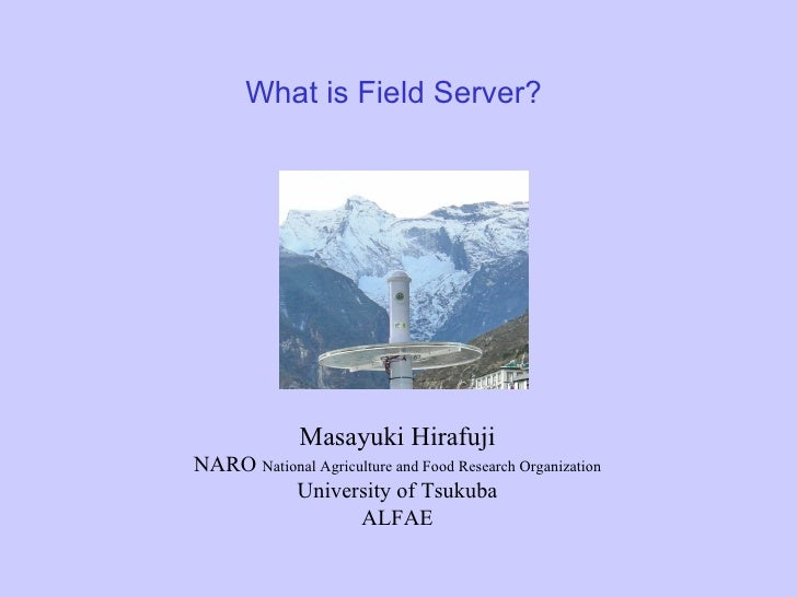 What is Field Server? Masayuki Hirafuji NARO   National Agriculture and Food Research Organization University of Tsukuba A...