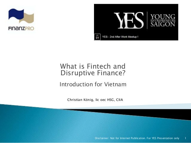 What is Fintech and Disruptive Finance? Introduction for Vietnam 1Disclaimer: Not for Internet Publication. For YES Presen...