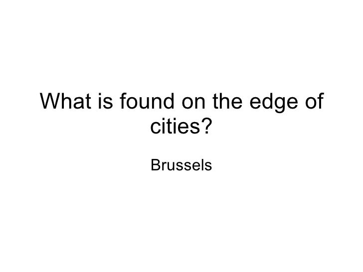 What is found on the edge of cities? Brussels