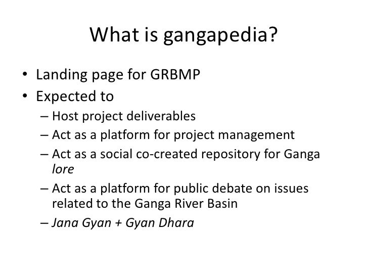 What is gangapedia?<br />Landing page for GRBMP<br />Expected to<br />Host project deliverables<br />Act as a platform for...