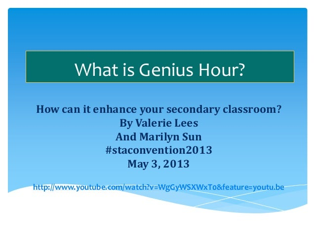 What is Genius Hour? How can it enhance your secondary classroom? By Valerie Lees And Marilyn Sun #staconvention2013 May 3...