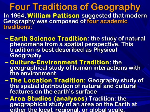 "the four traditions of geography ""geography is the mother of sciences historians"" this is the tradition that has been subjected to subdivision as the development of science has approached the present day taking the traditions in varying combinations the geographer can explain the conventional divisions of the field go far toward achieving an understanding of this tradition."