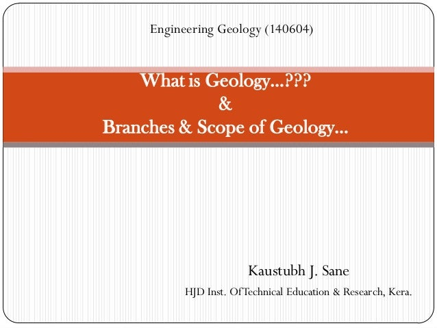 Kaustubh J. Sane HJD Inst. OfTechnical Education & Research, Kera. What is Geology…??? & Branches & Scope of Geology… Engi...