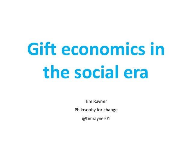 Gift economics in the social era Tim Rayner Philosophy for change  @timrayner01