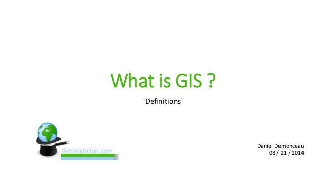 What is GIS ?  Definitions  Daniel Demonceau  08 / 21 / 2014