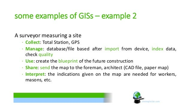 some examples of GISs – example 2  A surveyor measuring a site  ∙ Collect: Total Station, GPS  ∙ Manage: database/file bas...