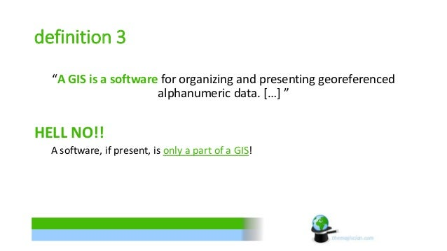 """definition 3  """"A GIS is a software for organizing and presenting georeferenced  alphanumeric data. […] """"  HELL NO!!  A sof..."""