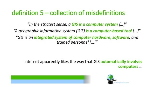 """definition 5 – collection of misdefinitions  """"In the strictest sense, a GIS is a computer system […]""""  """"A geographic infor..."""