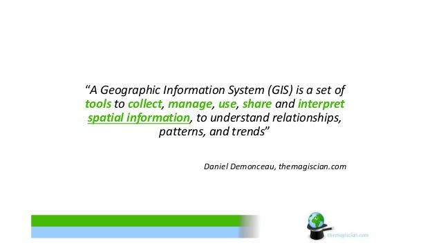 """""""A Geographic Information System (GIS) is a set of  tools to collect, manage, use, share and interpret  spatial informatio..."""