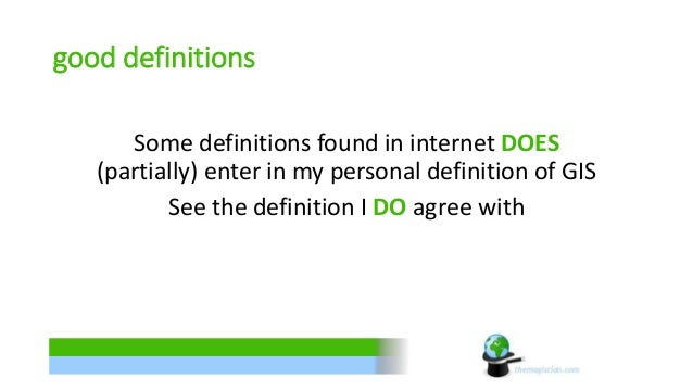 good definitions  Some definitions found in internet DOES  (partially) enter in my personal definition of GIS  See the def...