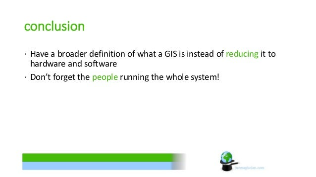 conclusion  ∙ Have a broader definition of what a GIS is instead of reducing it to  hardware and software  ∙ Don't forget ...
