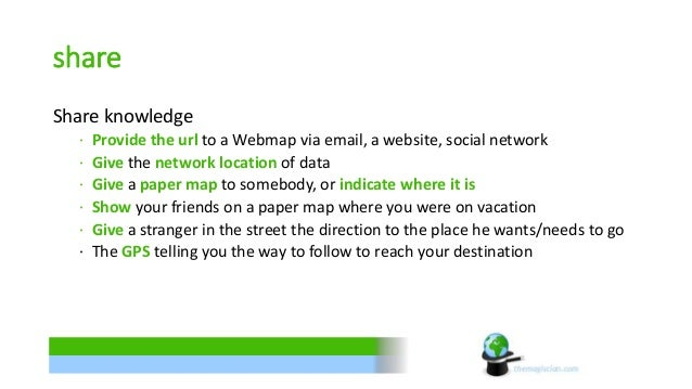 share  Share knowledge  ∙ Provide the url to a Webmap via email, a website, social network  ∙ Give the network location of...