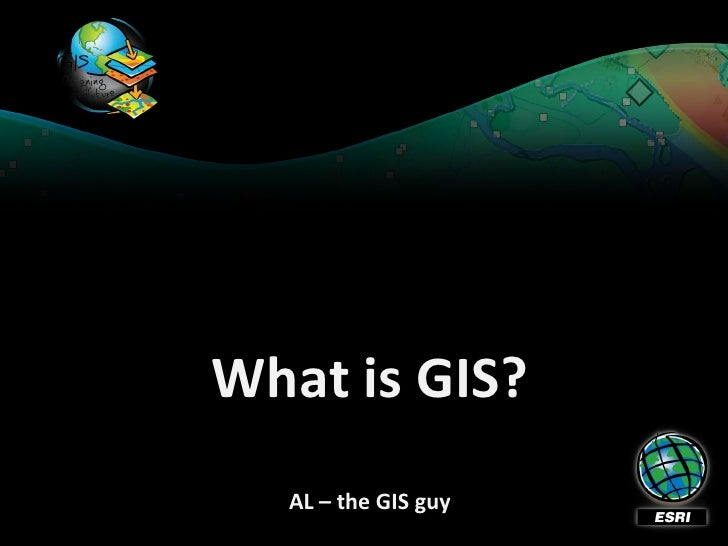 What is GIS?   AL – the GIS guy