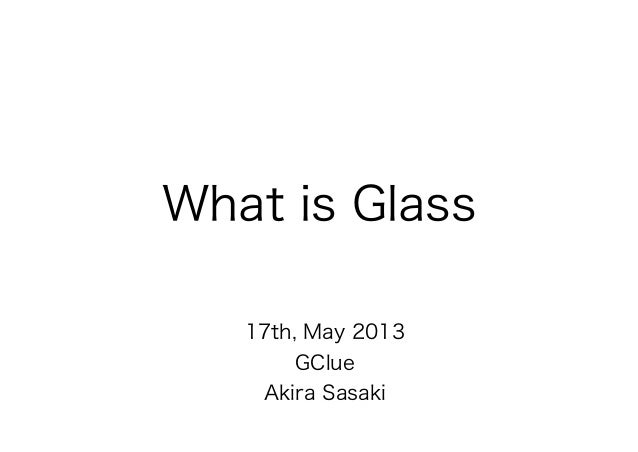 What is Glass   17th, May 2013       GClue    Akira Sasaki