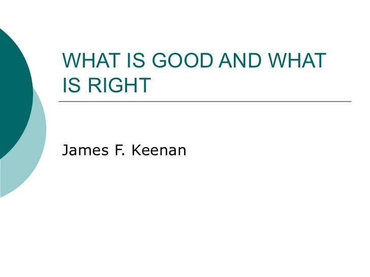 WHAT IS GOOD AND WHAT IS RIGHT James F. Keenan
